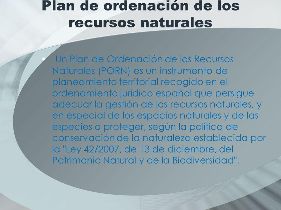 Plan de ordenación de los recursos naturales Un Plan de Ordenación de los Recursos Naturales (PORN) es un instrumento de planeamiento territorial recogido en el ordenamiento jurídico español que persigue adecuar la gestión de los recursos naturales, y en especial de los espacios naturales y de las especies a proteger, según la política de conservación de la naturaleza establecida por la Ley 42/2007, de 13 de diciembre, del Patrimonio Natural y de la Biodiversidad .