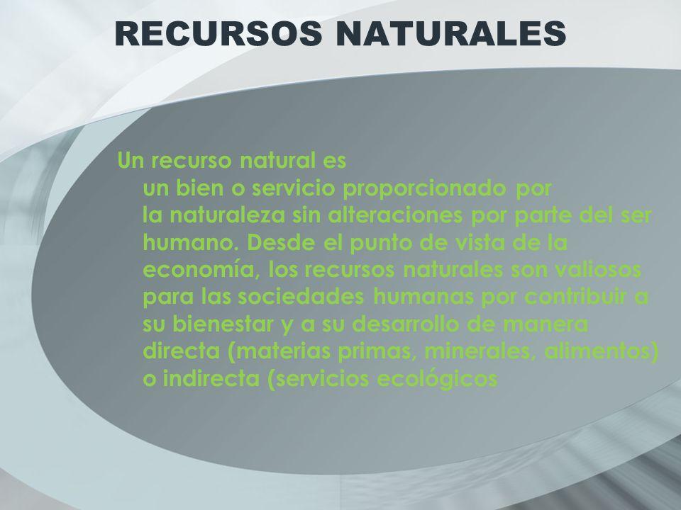 RECURSOS NATURALES Un recurso natural es un bien o servicio proporcionado por la naturaleza sin alteraciones por parte del ser humano.