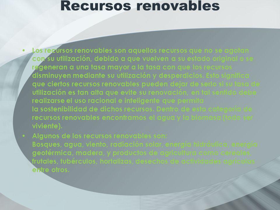 Recursos renovables Los recursos renovables son aquellos recursos que no se agotan con su utilización, debido a que vuelven a su estado original o se regeneran a una tasa mayor a la tasa con que los recursos disminuyen mediante su utilización y desperdicios.
