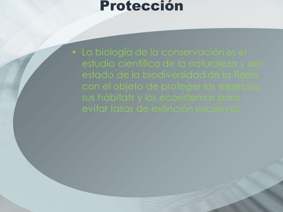 Protección La biología de la conservación es el estudio científico de la naturaleza y del estado de la biodiversidad de la Tierra con el objeto de proteger las especies, sus hábitats y los ecosistemas para evitar tasas de extinción excesivas.