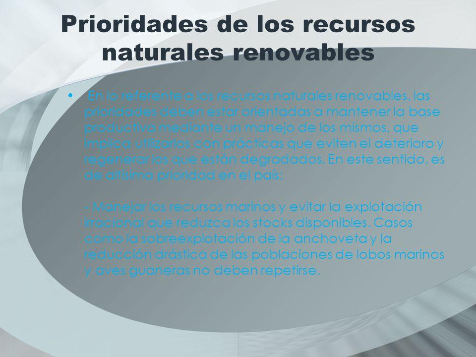 Prioridades de los recursos naturales renovables En lo referente a los recursos naturales renovables, las prioridades deben estar orientadas a mantener la base productiva mediante un manejo de los mismos, que implica utilizarlos con prácticas que eviten el deterioro y regenerar los que están degradados.