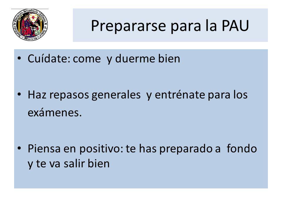 Prepararse para la PAU Cuídate: come y duerme bien Haz repasos generales y entrénate para los exámenes. Piensa en positivo: te has preparado a fondo y