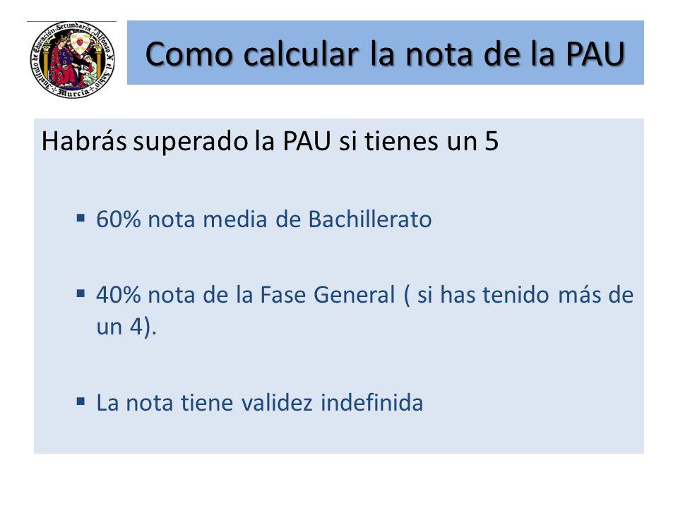 Como calcular la nota de la PAU Habrás superado la PAU si tienes un 5 60% nota media de Bachillerato 40% nota de la Fase General ( si has tenido más d