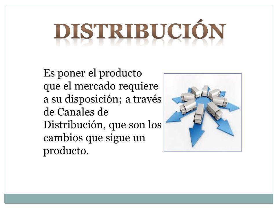 Es poner el producto que el mercado requiere a su disposición; a través de Canales de Distribución, que son los cambios que sigue un producto.