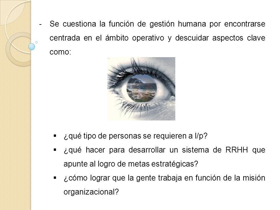 -Se cuestiona la función de gestión humana por encontrarse centrada en el ámbito operativo y descuidar aspectos clave como: ¿qué tipo de personas se r