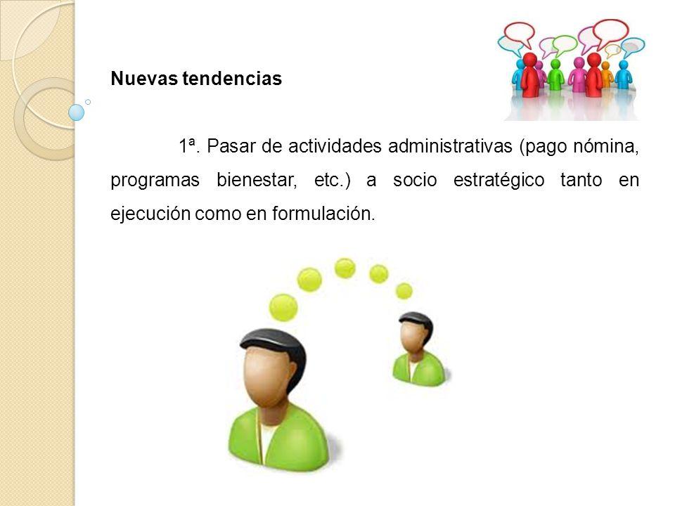 Nuevas tendencias 1ª. Pasar de actividades administrativas (pago nómina, programas bienestar, etc.) a socio estratégico tanto en ejecución como en for