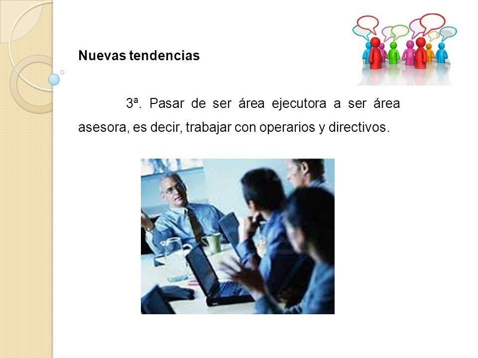 Nuevas tendencias 3ª. Pasar de ser área ejecutora a ser área asesora, es decir, trabajar con operarios y directivos.