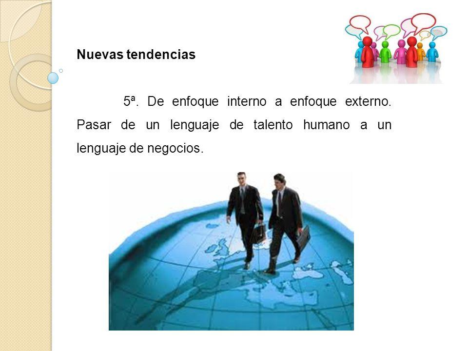 Nuevas tendencias 5ª. De enfoque interno a enfoque externo. Pasar de un lenguaje de talento humano a un lenguaje de negocios.