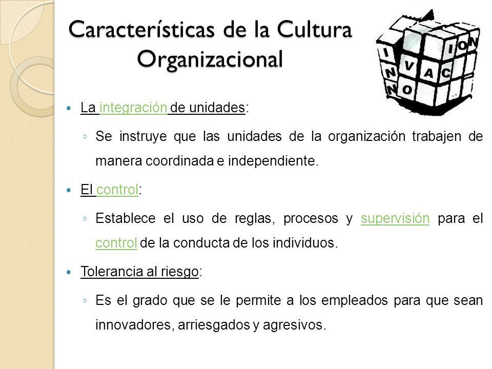 Características de la Cultura Organizacional La integración de unidades:integración Se instruye que las unidades de la organización trabajen de manera