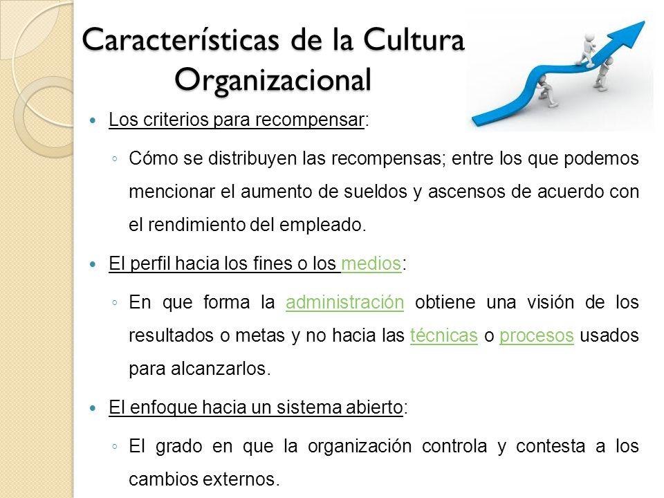 Características de la Cultura Organizacional Los criterios para recompensar: Cómo se distribuyen las recompensas; entre los que podemos mencionar el a