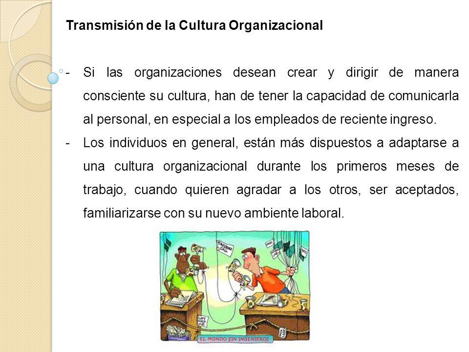 Transmisión de la Cultura Organizacional -Si las organizaciones desean crear y dirigir de manera consciente su cultura, han de tener la capacidad de c