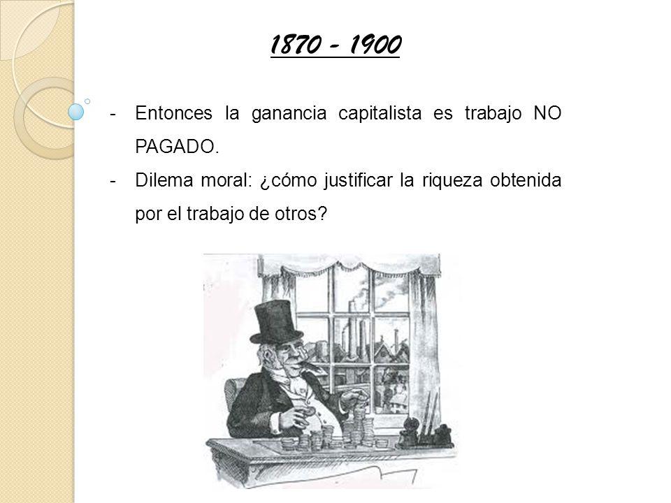 -Entonces la ganancia capitalista es trabajo NO PAGADO. -Dilema moral: ¿cómo justificar la riqueza obtenida por el trabajo de otros? 1870 - 1900