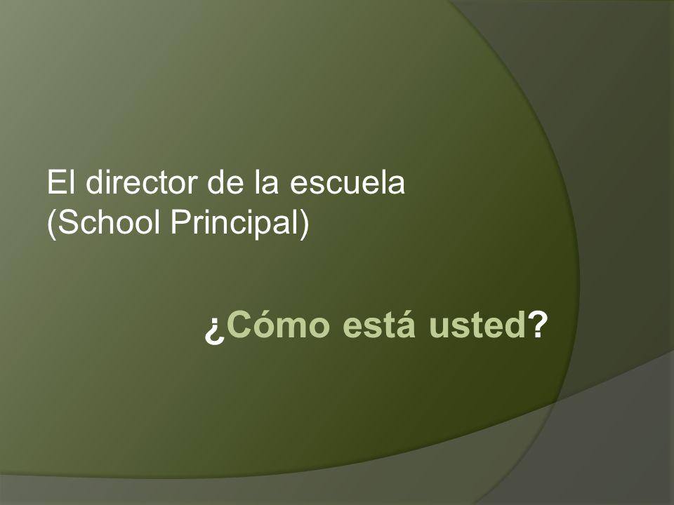 ¿Cómo está usted El director de la escuela (School Principal)