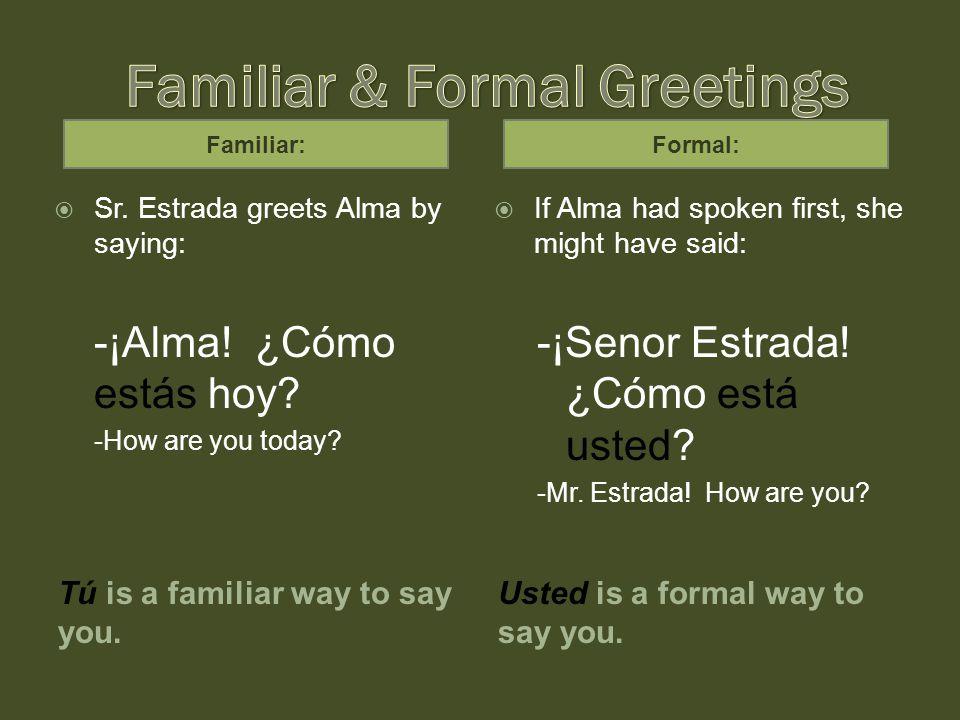 Another familiar greeting: ¿Qué tal.¿Cómo estás. Is a familiar greeting.
