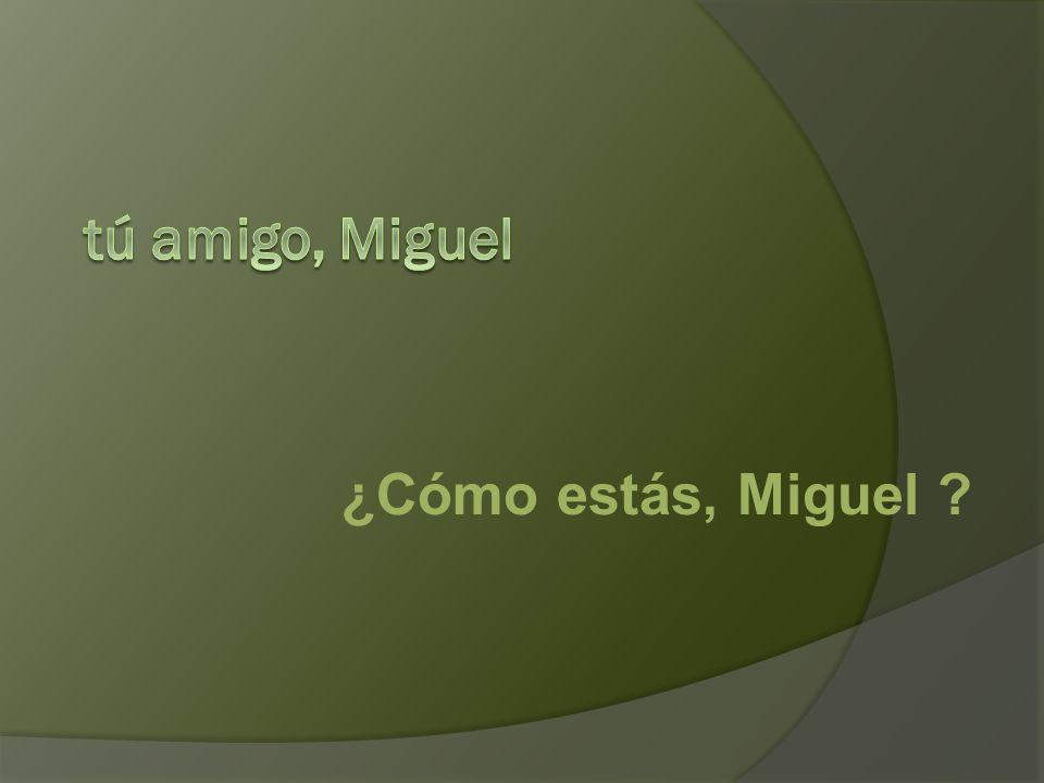 ¿Cómo estás, Miguel