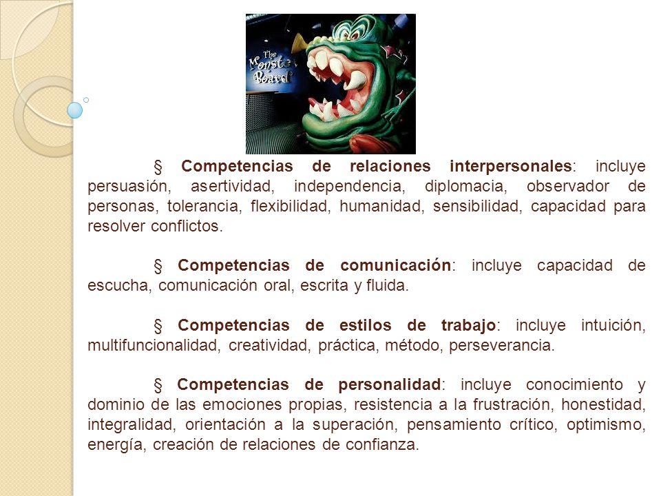 § Competencias de relaciones interpersonales: incluye persuasión, asertividad, independencia, diplomacia, observador de personas, tolerancia, flexibil