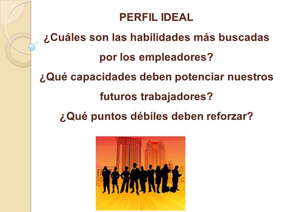 PERFIL IDEAL ¿Cuáles son las habilidades más buscadas por los empleadores? ¿Qué capacidades deben potenciar nuestros futuros trabajadores? ¿Qué puntos