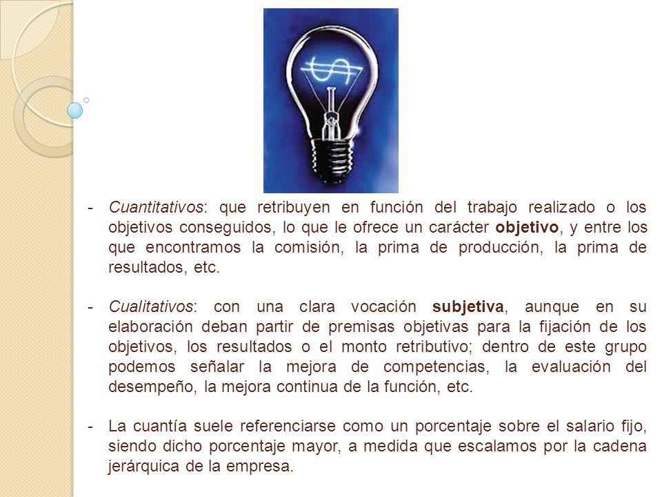 - -Cuantitativos: que retribuyen en función del trabajo realizado o los objetivos conseguidos, lo que le ofrece un carácter objetivo, y entre los que