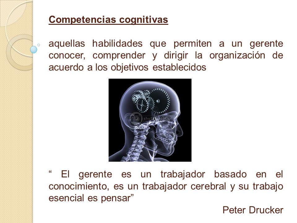 Competencias cognitivas aquellas habilidades que permiten a un gerente conocer, comprender y dirigir la organización de acuerdo a los objetivos establecidos El gerente es un trabajador basado en el conocimiento, es un trabajador cerebral y su trabajo esencial es pensar Peter Drucker