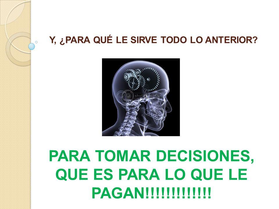 Y, ¿PARA QUÉ LE SIRVE TODO LO ANTERIOR? PARA TOMAR DECISIONES, QUE ES PARA LO QUE LE PAGAN!!!!!!!!!!!!!