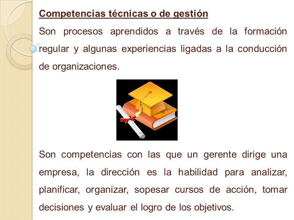 Competencias técnicas o de gestión Son procesos aprendidos a través de la formación regular y algunas experiencias ligadas a la conducción de organiza
