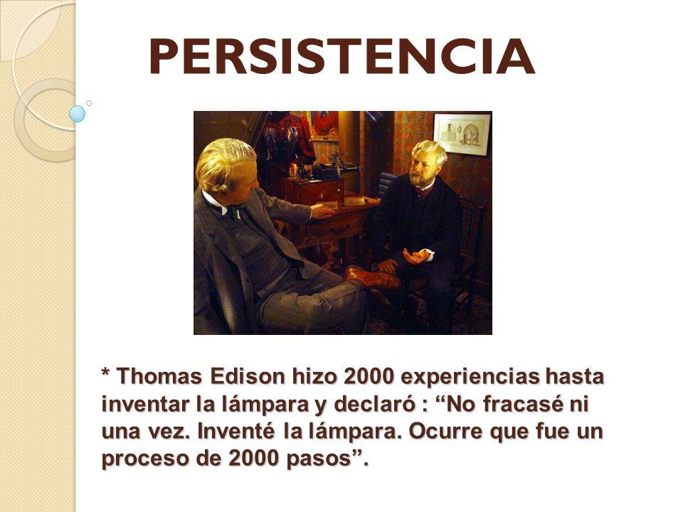 PERSISTENCIA * Thomas Edison hizo 2000 experiencias hasta inventar la lámpara y declaró : No fracasé ni una vez. Inventé la lámpara. Ocurre que fue un