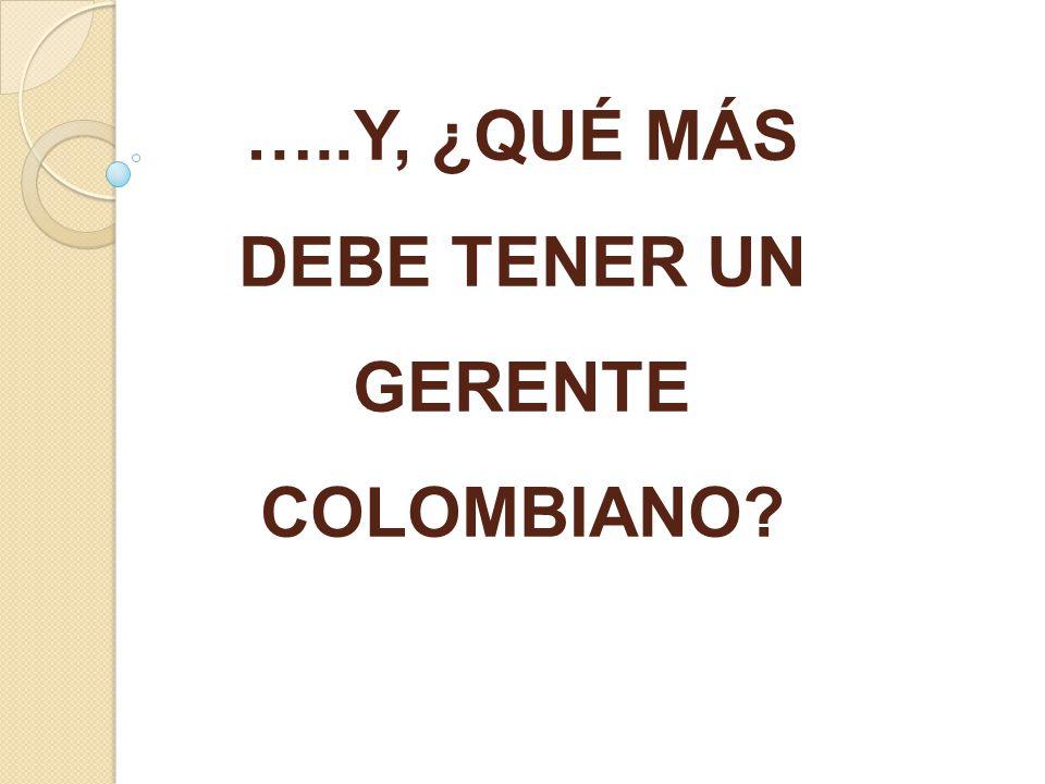 …..Y, ¿QUÉ MÁS DEBE TENER UN GERENTE COLOMBIANO?