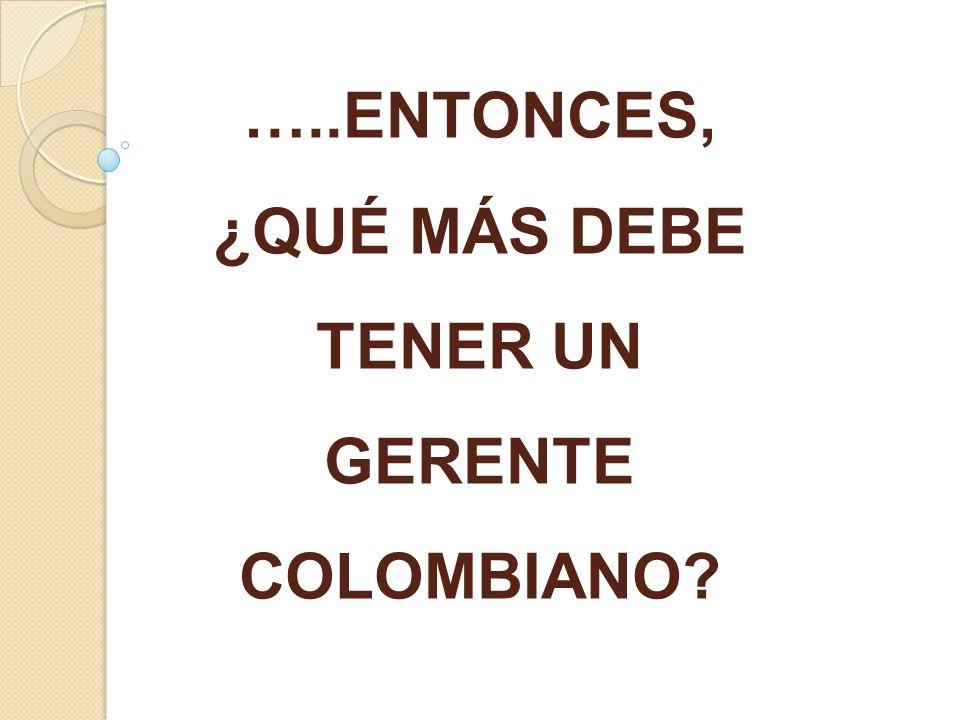 …..ENTONCES, ¿QUÉ MÁS DEBE TENER UN GERENTE COLOMBIANO?