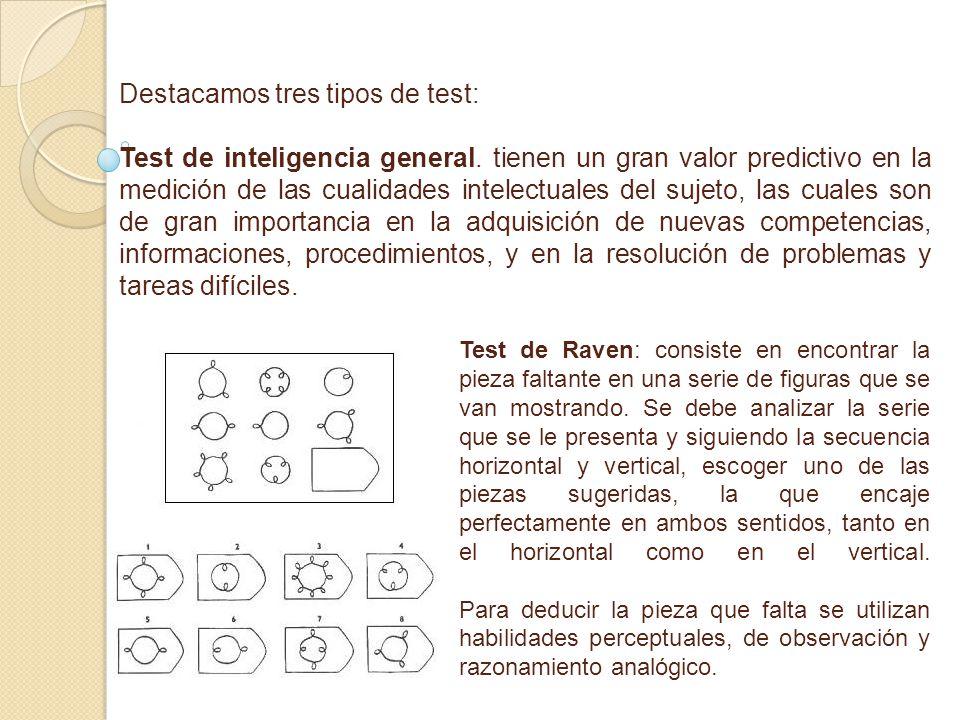 Destacamos tres tipos de test: Test de inteligencia general. tienen un gran valor predictivo en la medición de las cualidades intelectuales del sujeto