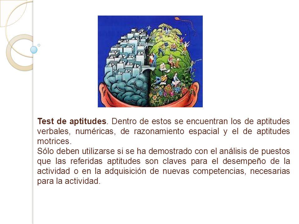 Test de aptitudes. Dentro de estos se encuentran los de aptitudes verbales, numéricas, de razonamiento espacial y el de aptitudes motrices. Sólo deben