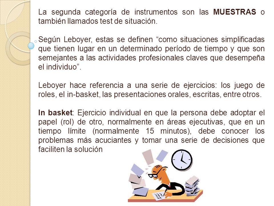 La segunda categoría de instrumentos son las MUESTRAS o también llamados test de situación. Según Leboyer, estas se definen como situaciones simplific