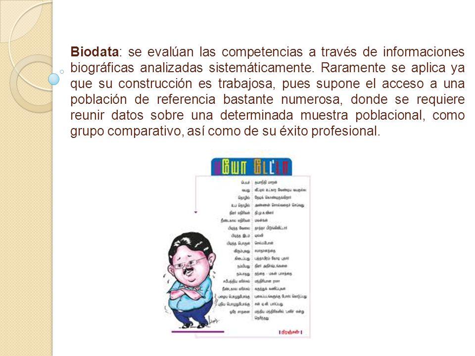 Biodata: se evalúan las competencias a través de informaciones biográficas analizadas sistemáticamente. Raramente se aplica ya que su construcción es