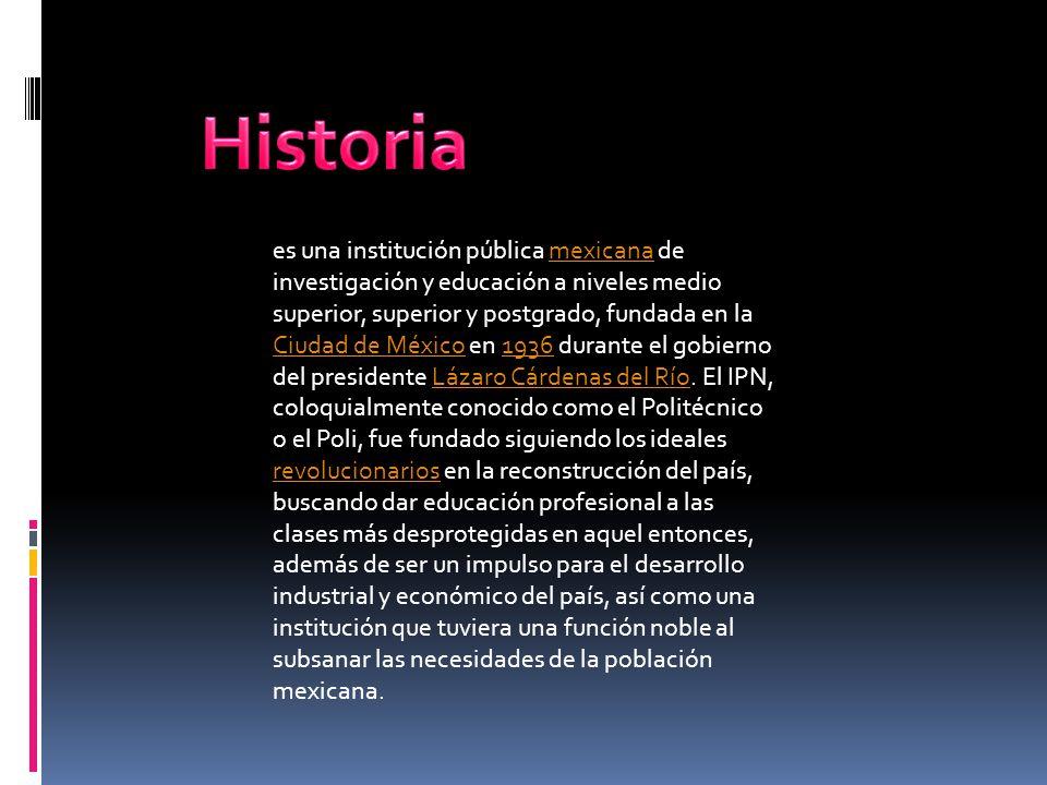 El Instituto Politécnico Nacional es la Institución educativa laica y gratuita del Estado, rectora de la educación tecnológica pública en México, líder en la generación, aplicación, difusión y transferencia del conocimiento científico y tecnológico, creada para contribuir al desarrollo económico, social y político de la nación.