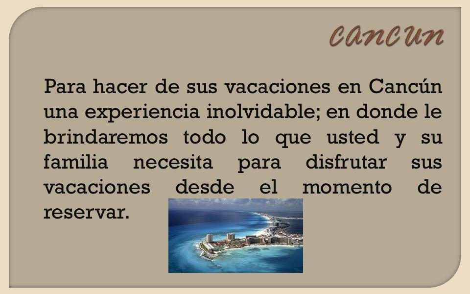 Para hacer de sus vacaciones en Cancún una experiencia inolvidable; en donde le brindaremos todo lo que usted y su familia necesita para disfrutar sus vacaciones desde el momento de reservar.