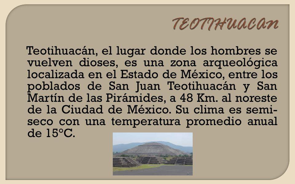 Teotihuacán, el lugar donde los hombres se vuelven dioses, es una zona arqueológica localizada en el Estado de México, entre los poblados de San Juan Teotihuacán y San Martín de las Pirámides, a 48 Km.