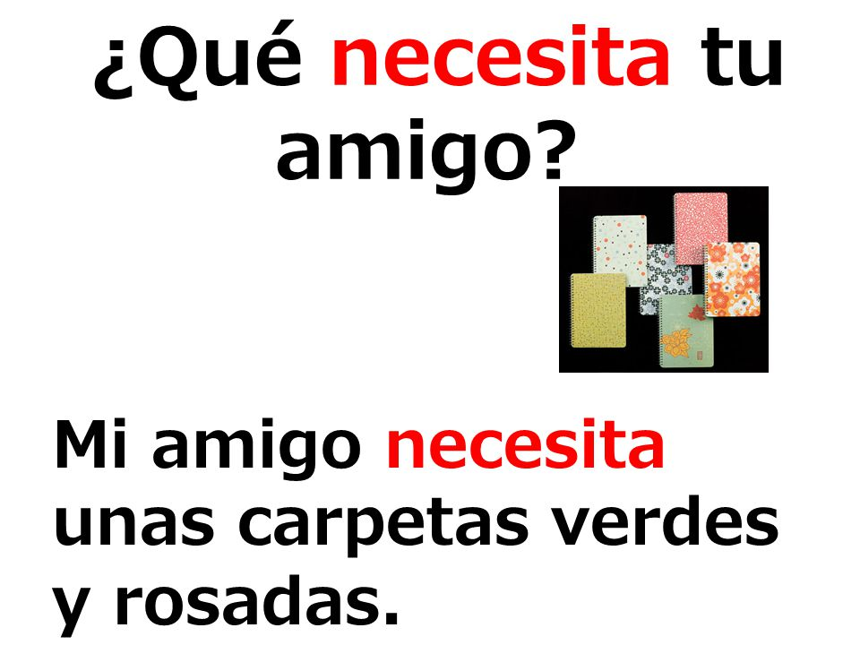¿Qué necesita tu amigo? Mi amigo necesita unas carpetas verdes y rosadas.