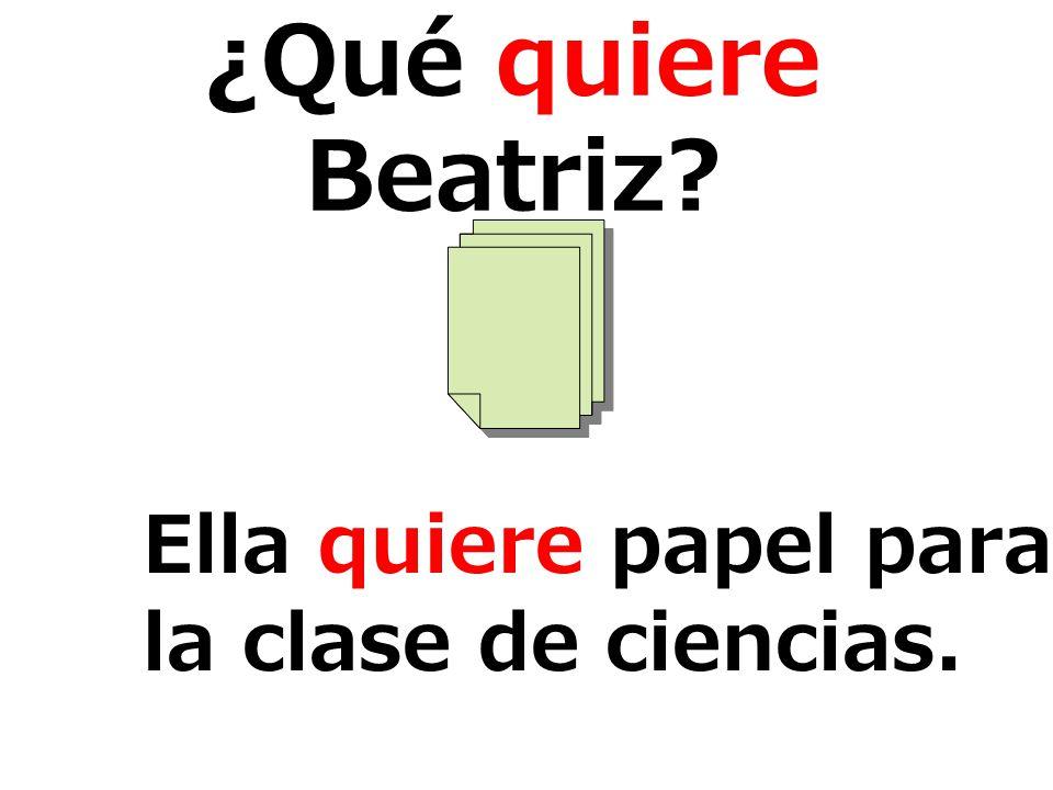 ¿Qué quiere Beatriz? Ella quiere papel para la clase de ciencias.