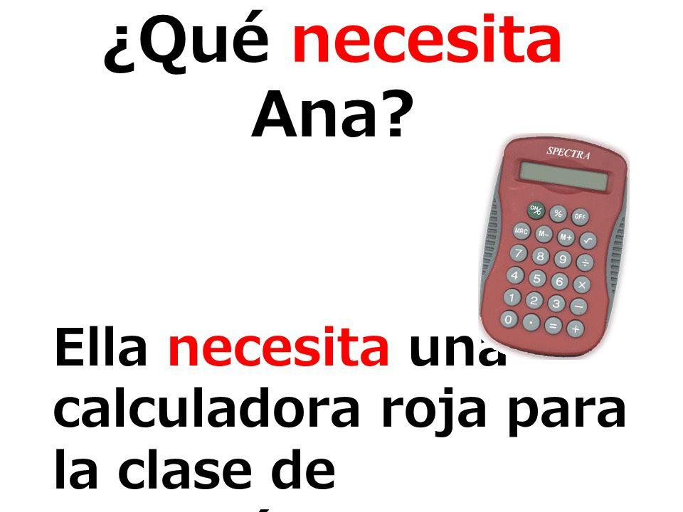 ¿Qué necesita Ana? Ella necesita una calculadora roja para la clase de matemáticas.