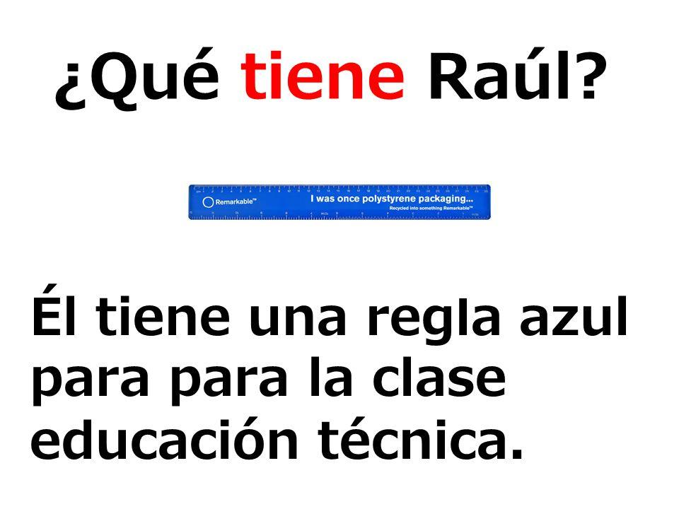 ¿Qué tiene Raúl? Él tiene una regla azul para para la clase educación técnica.