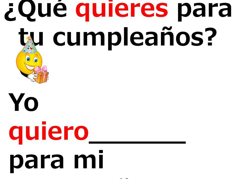 Yo quiero______ para mi cumpleaños. ¿Qué quieres para tu cumpleaños?