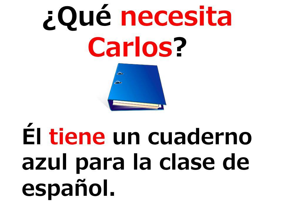 ¿Qué necesita Carlos? Él tiene un cuaderno azul para la clase de español.