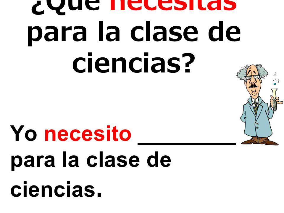¿Qué necesitas para la clase de ciencias? Yo necesito _________ para la clase de ciencias.