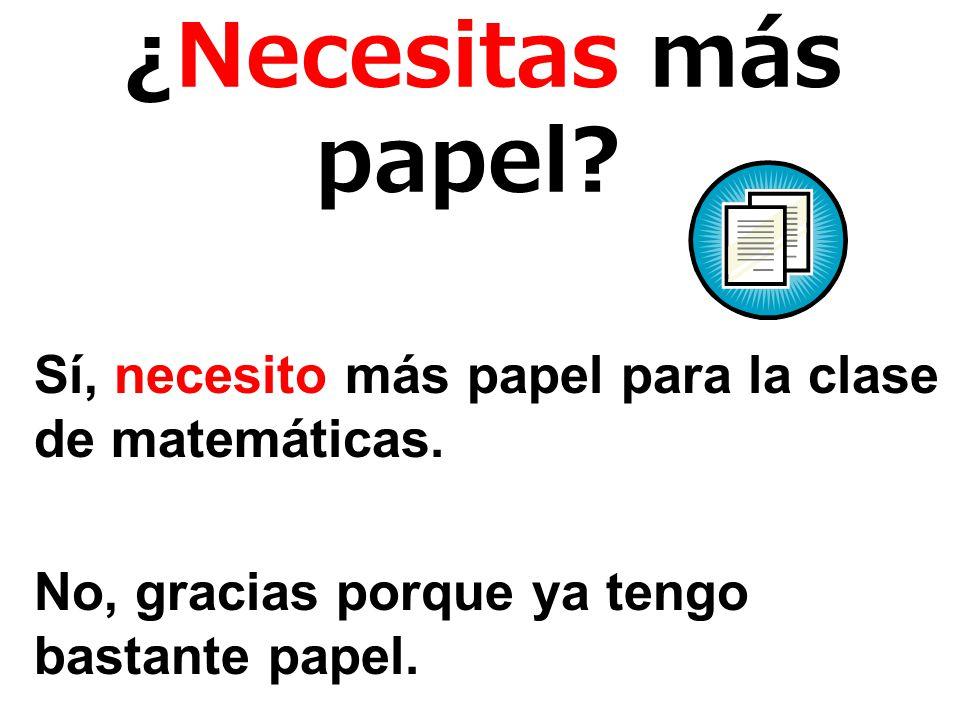 ¿Necesitas más papel.Sí, necesito más papel para la clase de matemáticas.