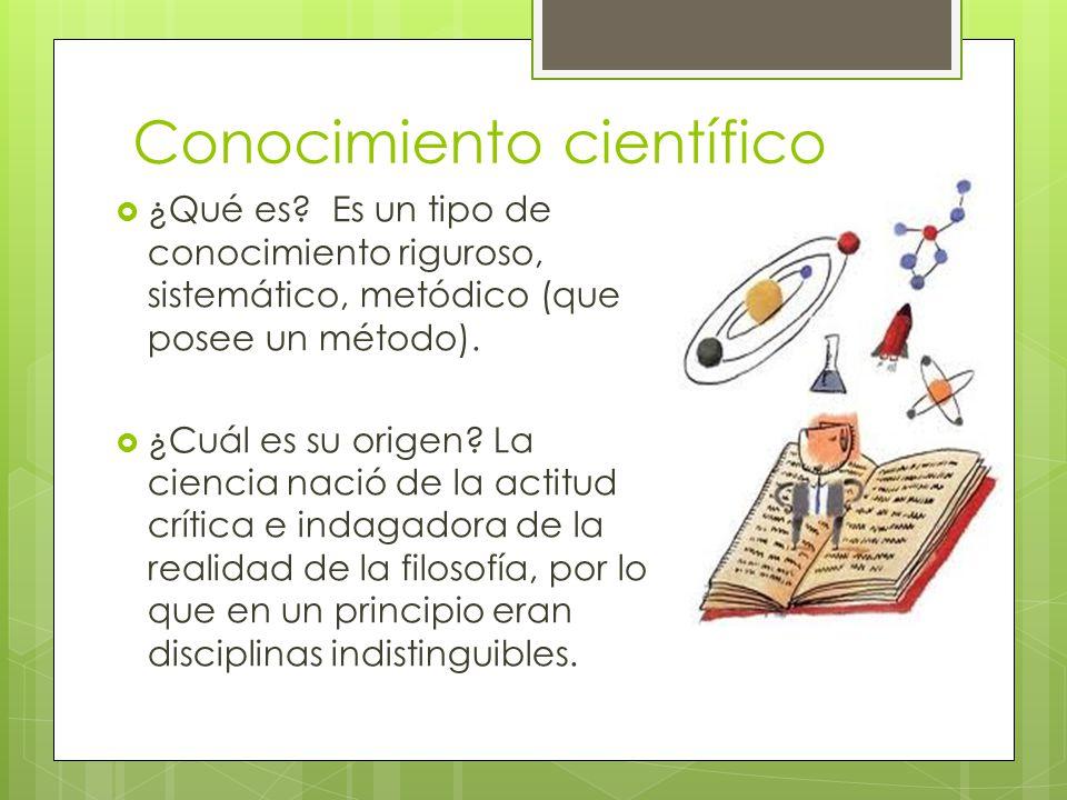 Conocimiento científico ¿Qué es? Es un tipo de conocimiento riguroso, sistemático, metódico (que posee un método). ¿Cuál es su origen? La ciencia naci