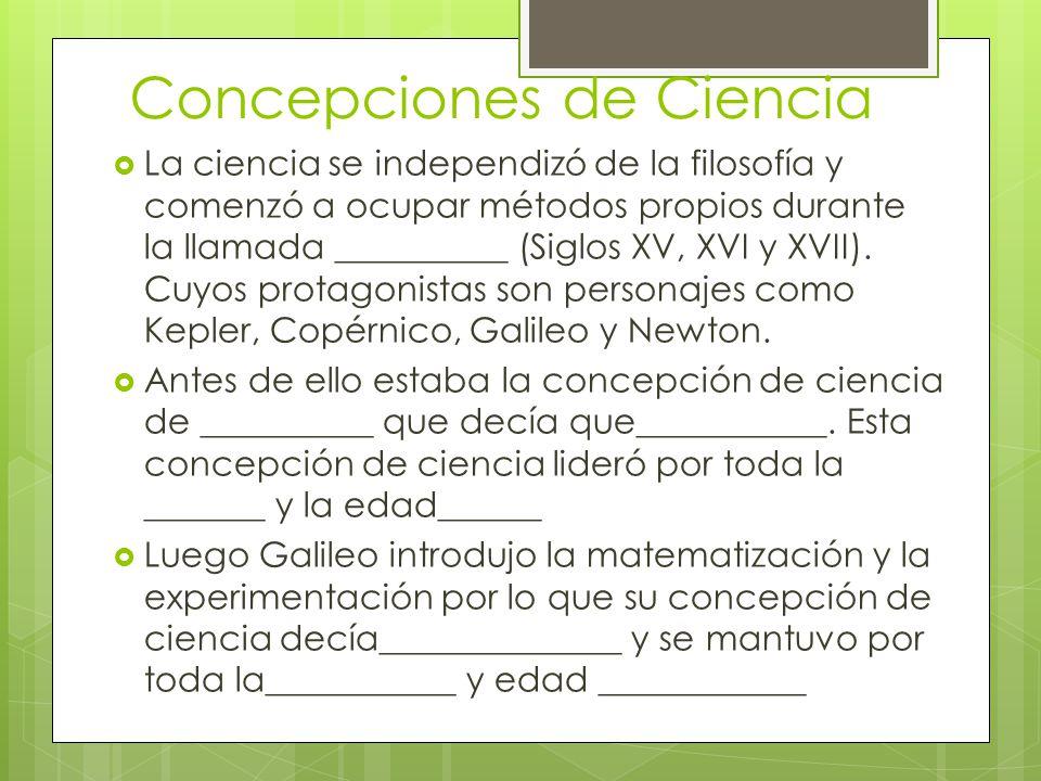 Concepciones de Ciencia La ciencia se independizó de la filosofía y comenzó a ocupar métodos propios durante la llamada __________ (Siglos XV, XVI y X