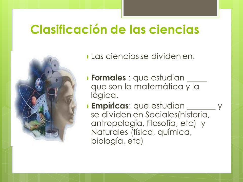 Clasificación de las ciencias Las ciencias se dividen en: Formales : que estudian _____ que son la matemática y la lógica. Empíricas : que estudian __