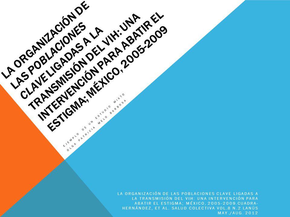 LA ORGANIZACIÓN DE LAS POBLACIONES CLAVE LIGADAS A LA TRANSMISIÓN DEL VIH: UNA INTERVENCIÓN PARA ABATIR EL ESTIGMA; MÉXICO, 2005-2009 EJEMPLO DE UN ES