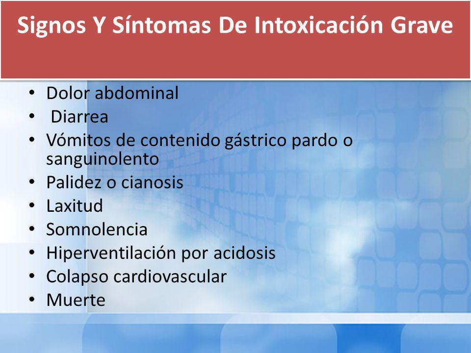 Signos Y Síntomas De Intoxicación Grave Dolor abdominal Diarrea Vómitos de contenido gástrico pardo o sanguinolento Palidez o cianosis Laxitud Somnolencia Hiperventilación por acidosis Colapso cardiovascular Muerte