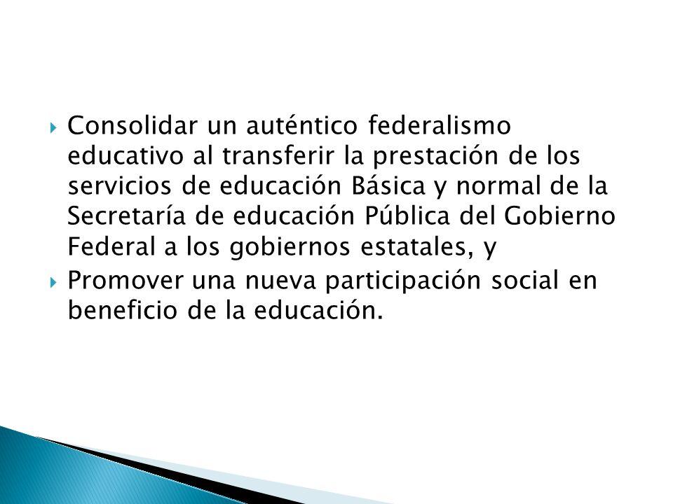 Consolidar un auténtico federalismo educativo al transferir la prestación de los servicios de educación Básica y normal de la Secretaría de educación