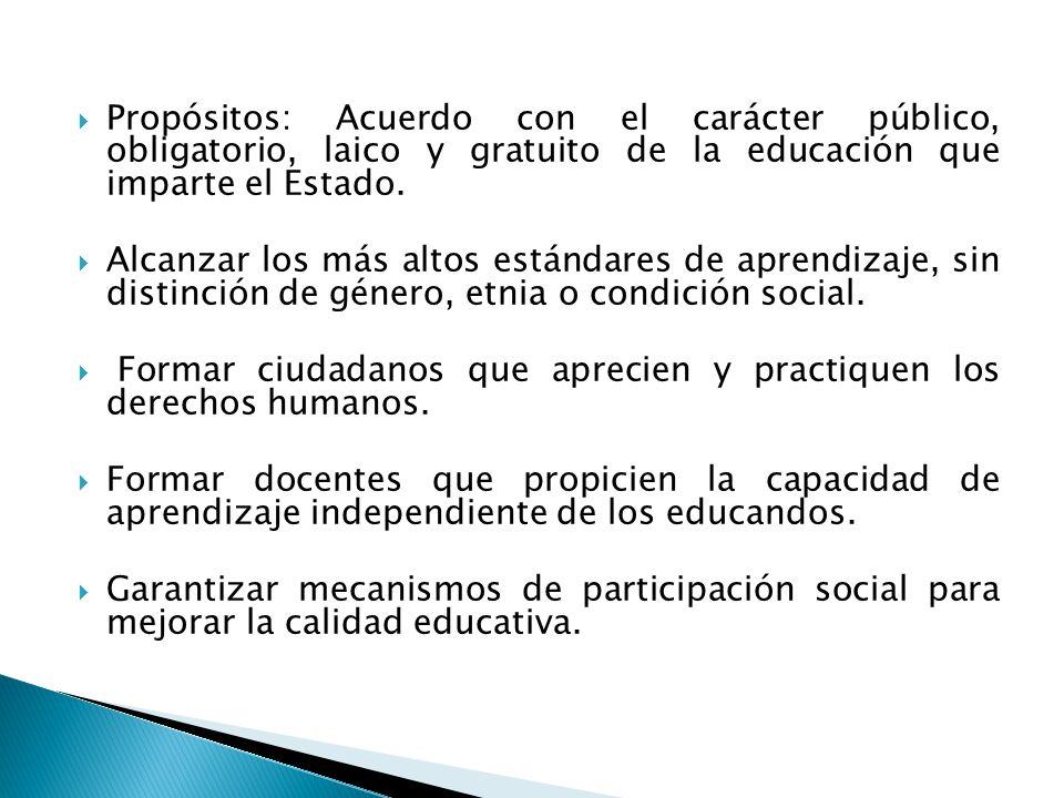 Propósitos: Acuerdo con el carácter público, obligatorio, laico y gratuito de la educación que imparte el Estado. Alcanzar los más altos estándares de